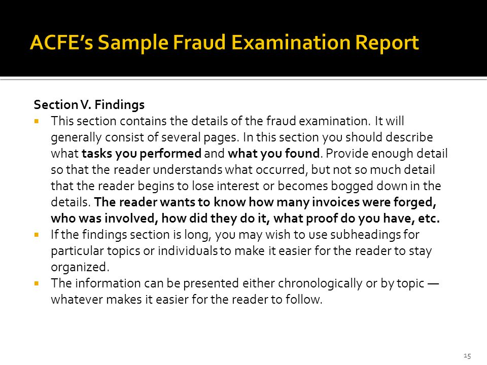 Section V. Findings  This section contains the details of the fraud examination. It will generally consist of several pages. In this section you shou