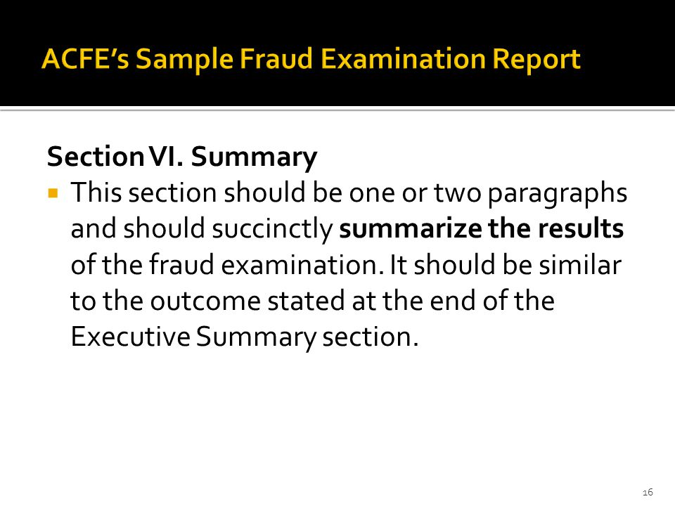 Section VI. Summary  This section should be one or two paragraphs and should succinctly summarize the results of the fraud examination. It should be