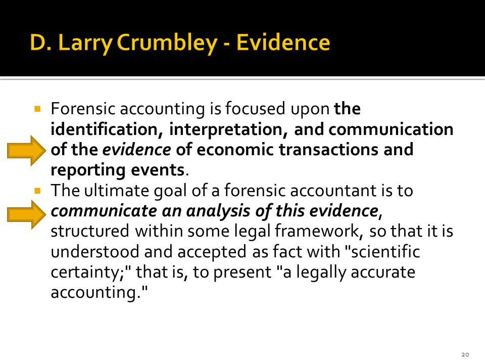  Forensic accounting is focused upon the identification, interpretation, and communication of the evidence of economic transactions and reporting eve
