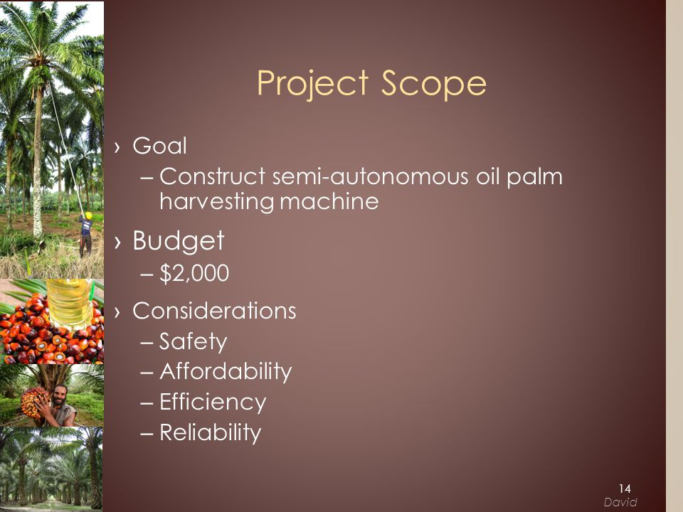 Project Scope ›Goal –Construct semi-autonomous oil palm harvesting machine ›Budget –$2,000 ›Considerations –Safety –Affordability –Efficiency –Reliability 14 David