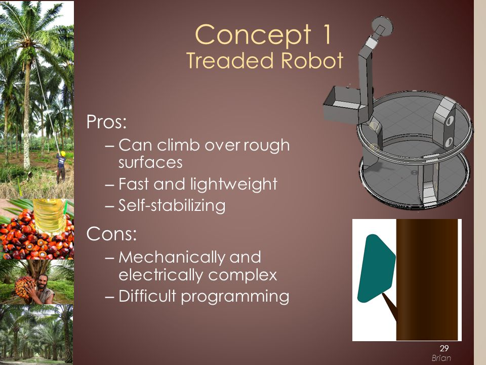 Pros: –Can climb over rough surfaces –Fast and lightweight –Self-stabilizing Cons: –Mechanically and electrically complex –Difficult programming Concept 1 Treaded Robot 29 Brian