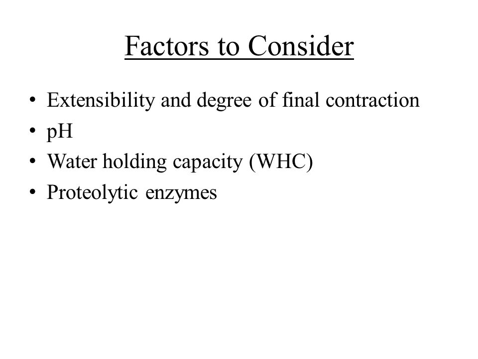Factors to Consider Extensibility and degree of final contraction pH Water holding capacity (WHC) Proteolytic enzymes