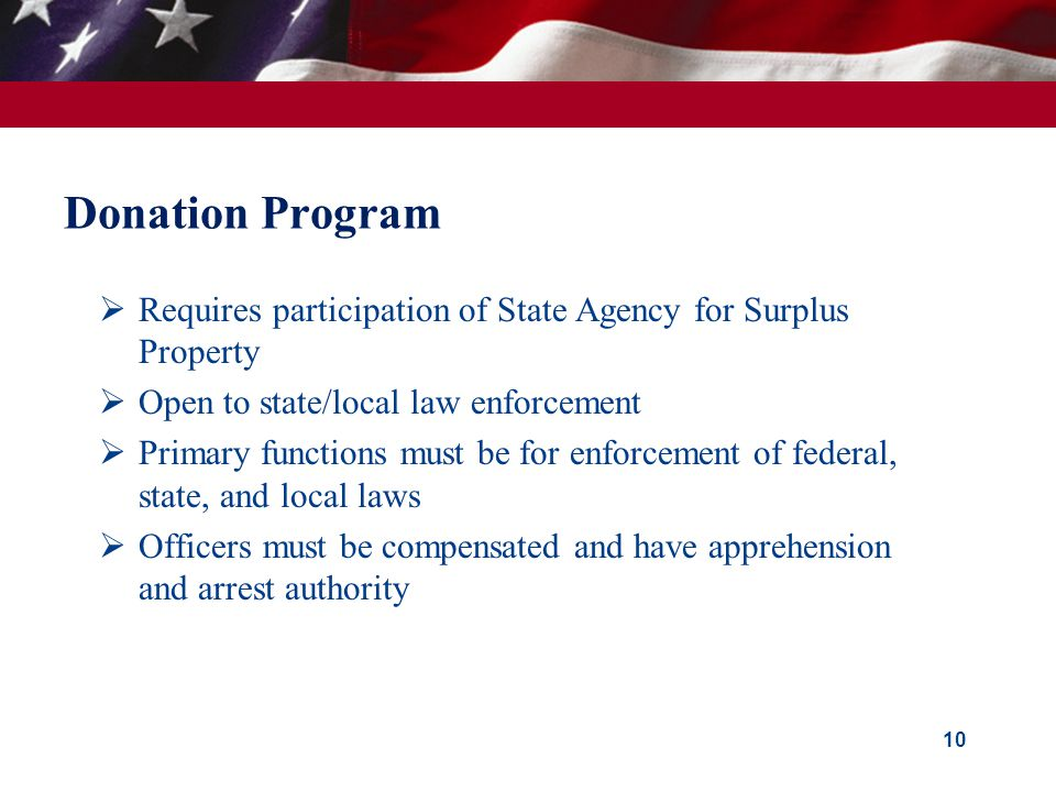 10  Requires participation of State Agency for Surplus Property  Open to state/local law enforcement  Primary functions must be for enforcement of federal, state, and local laws  Officers must be compensated and have apprehension and arrest authority Donation Program