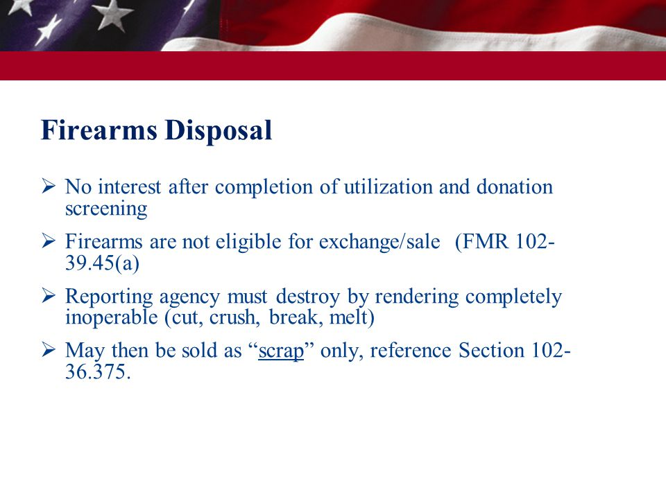 Firearms Disposal  No interest after completion of utilization and donation screening  Firearms are not eligible for exchange/sale (FMR 102- 39.45(a)  Reporting agency must destroy by rendering completely inoperable (cut, crush, break, melt)  May then be sold as scrap only, reference Section 102- 36.375.