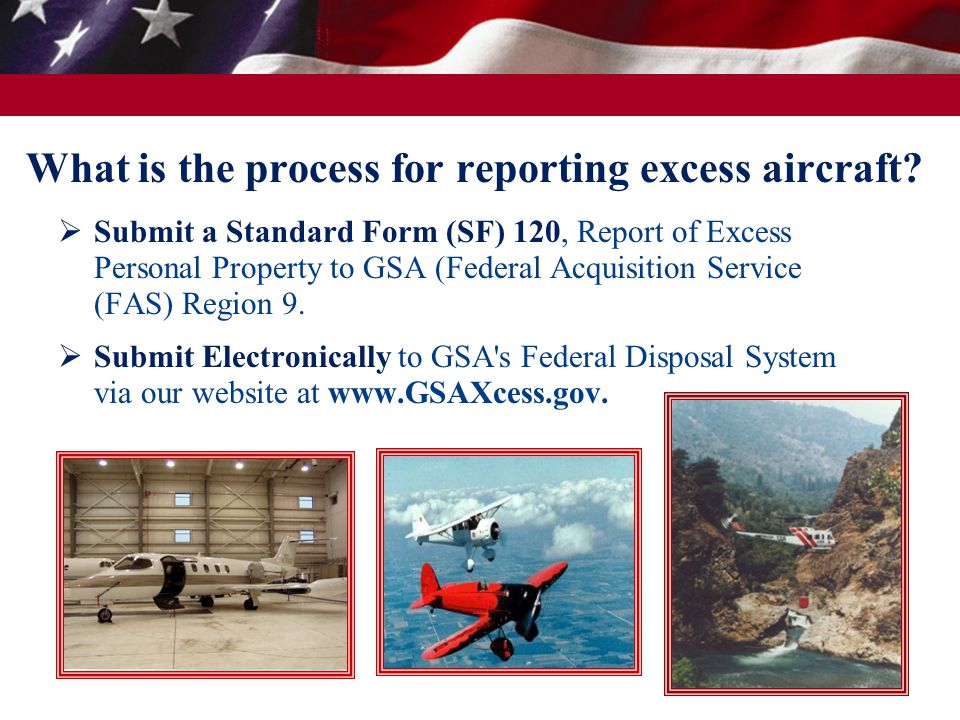 What is the process for reporting excess aircraft?  Submit a Standard Form (SF) 120, Report of Excess Personal Property to GSA (Federal Acquisition S