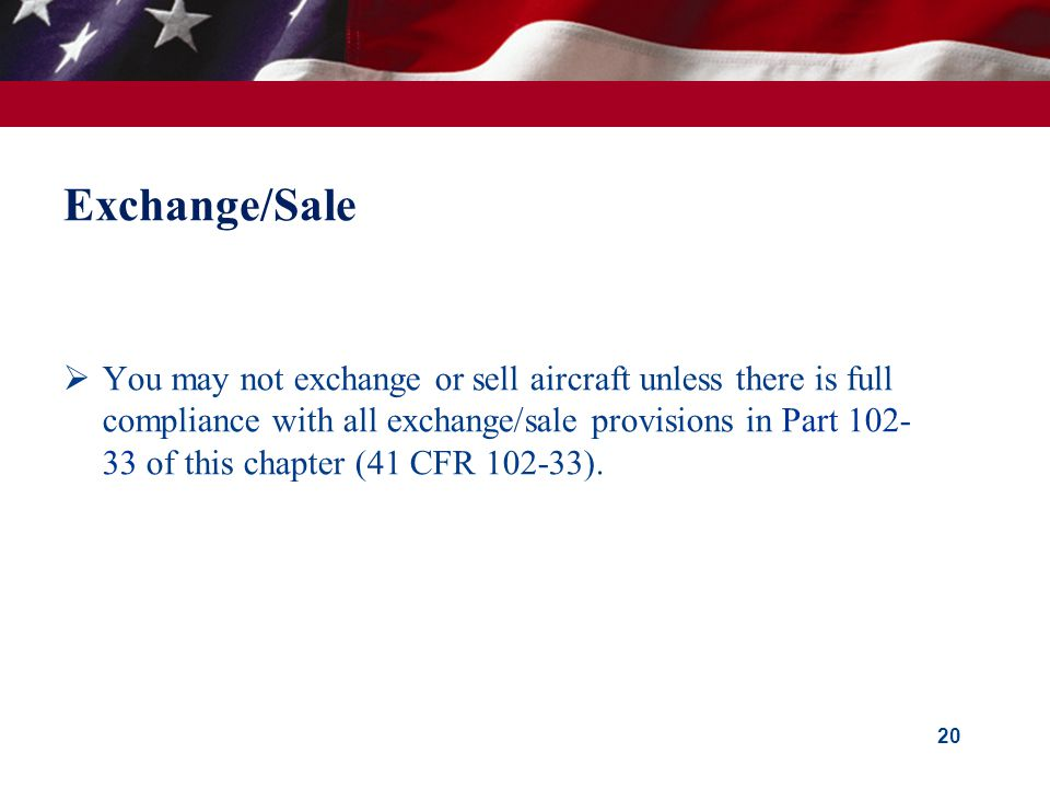 Exchange/Sale  You may not exchange or sell aircraft unless there is full compliance with all exchange/sale provisions in Part 102- 33 of this chapter (41 CFR 102-33).