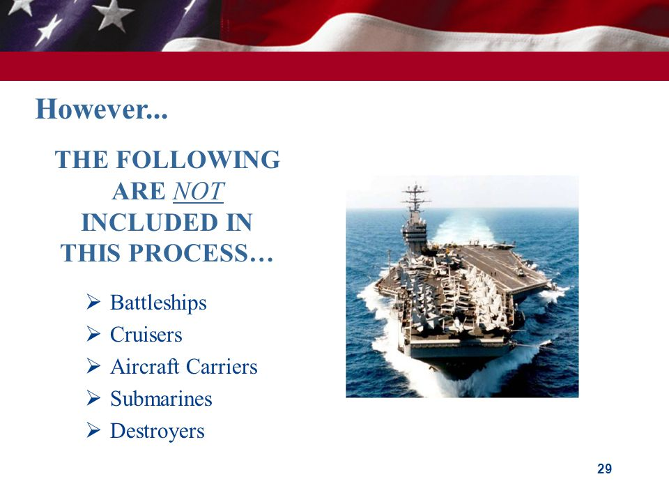 29 THE FOLLOWING ARE NOT INCLUDED IN THIS PROCESS…  Battleships  Cruisers  Aircraft Carriers  Submarines  Destroyers However...