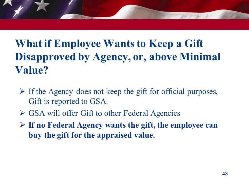 43 What if Employee Wants to Keep a Gift Disapproved by Agency, or, above Minimal Value?  If the Agency does not keep the gift for official purposes,