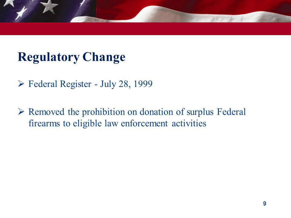 Regulatory Change  Federal Register - July 28, 1999  Removed the prohibition on donation of surplus Federal firearms to eligible law enforcement activities 9