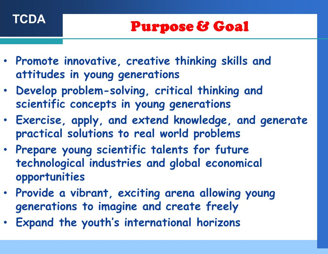 TCDA Purpose & Goal Promote innovative, creative thinking skills and attitudes in young generations Develop problem-solving, critical thinking and scientific concepts in young generations Exercise, apply, and extend knowledge, and generate practical solutions to real world problems Prepare young scientific talents for future technological industries and global economical opportunities Provide a vibrant, exciting arena allowing young generations to imagine and create freely Expand the youth's international horizons