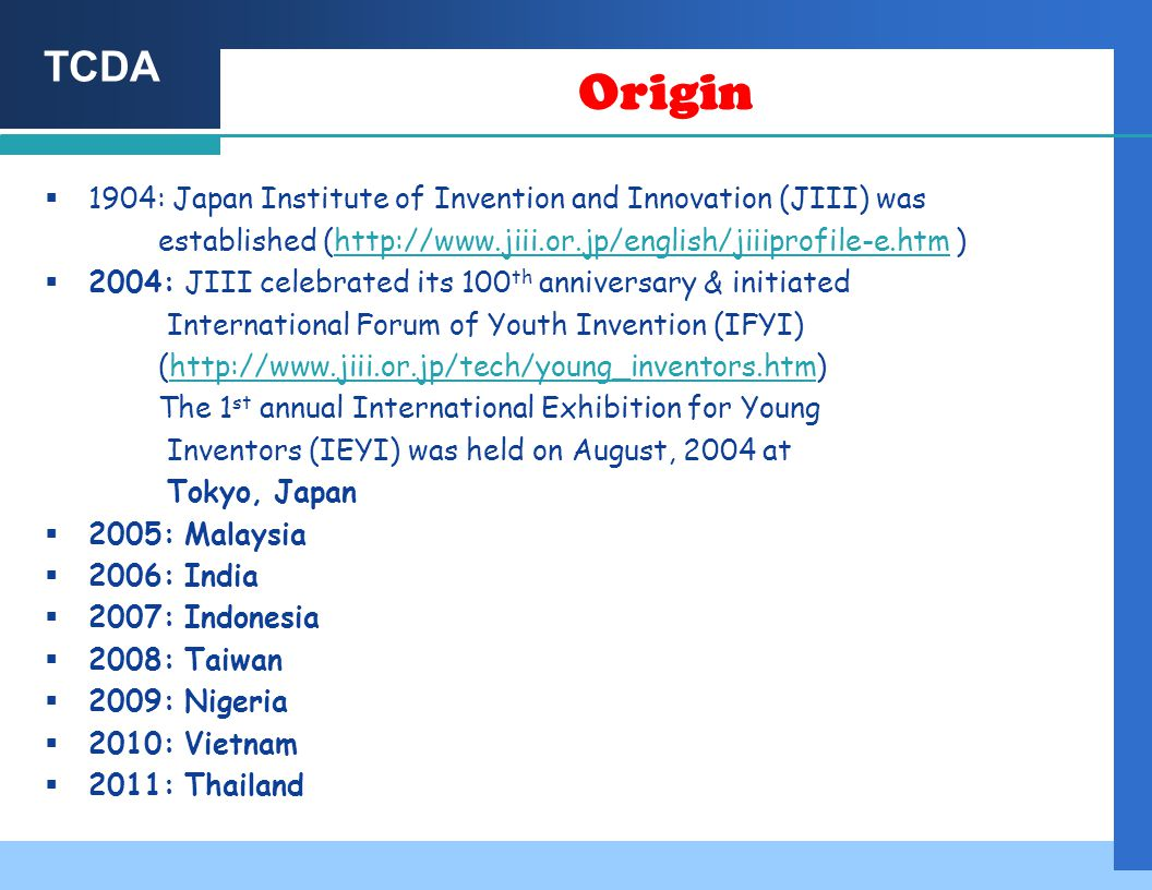 TCDA Origin  1904: Japan Institute of Invention and Innovation (JIII) was established (http://www.jiii.or.jp/english/jiiiprofile-e.htm )http://www.jiii.or.jp/english/jiiiprofile-e.htm  2004: JIII celebrated its 100 th anniversary & initiated International Forum of Youth Invention (IFYI) (http://www.jiii.or.jp/tech/young_inventors.htm)http://www.jiii.or.jp/tech/young_inventors.htm The 1 st annual International Exhibition for Young Inventors (IEYI) was held on August, 2004 at Tokyo, Japan  2005: Malaysia  2006: India  2007: Indonesia  2008: Taiwan  2009: Nigeria  2010: Vietnam  2011: Thailand