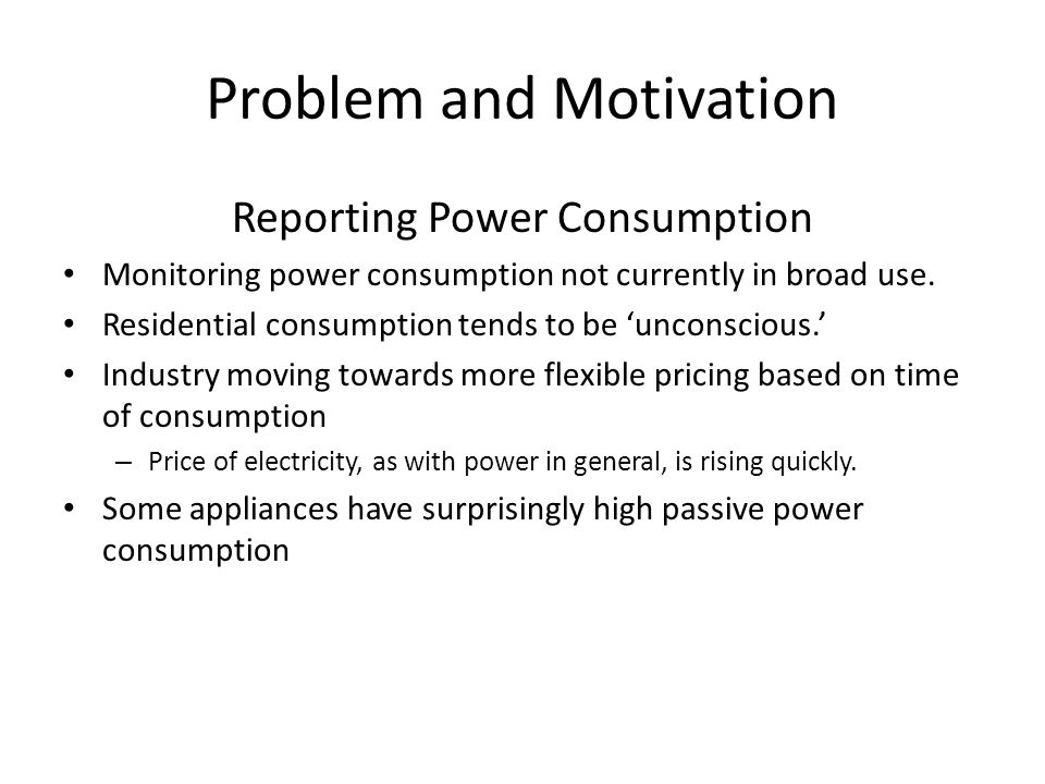 Problem and Motivation Reporting Power Consumption Monitoring power consumption not currently in broad use. Residential consumption tends to be 'uncon