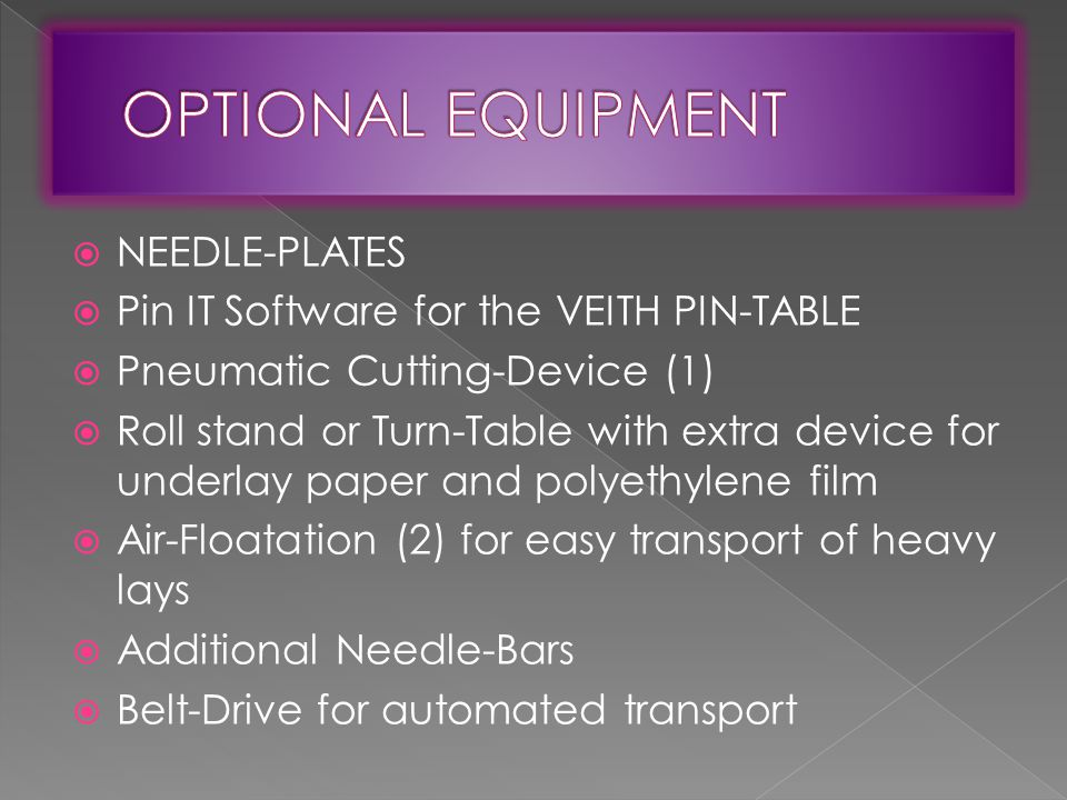  NEEDLE-PLATES  Pin IT Software for the VEITH PIN-TABLE  Pneumatic Cutting-Device (1)  Roll stand or Turn-Table with extra device for underlay paper and polyethylene film  Air-Floatation (2) for easy transport of heavy lays  Additional Needle-Bars  Belt-Drive for automated transport