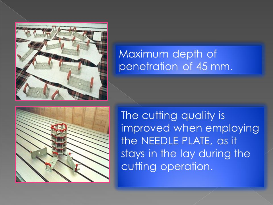 Maximum depth of penetration of 45 mm. The cutting quality is improved when employing the NEEDLE PLATE, as it stays in the lay during the cutting oper