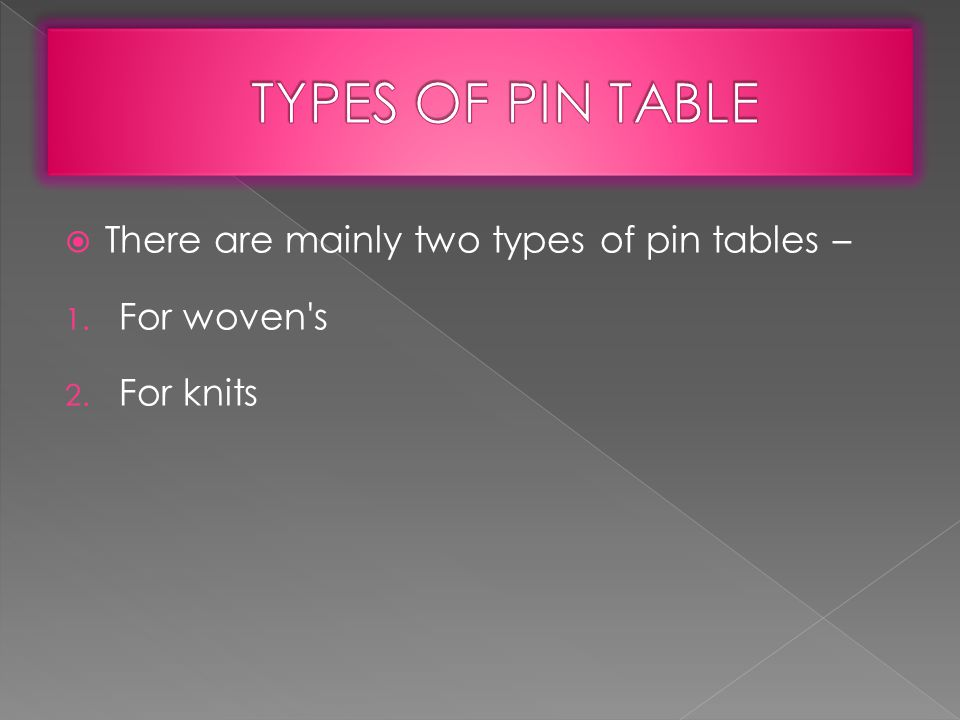  There are mainly two types of pin tables – 1. For woven s 2. For knits