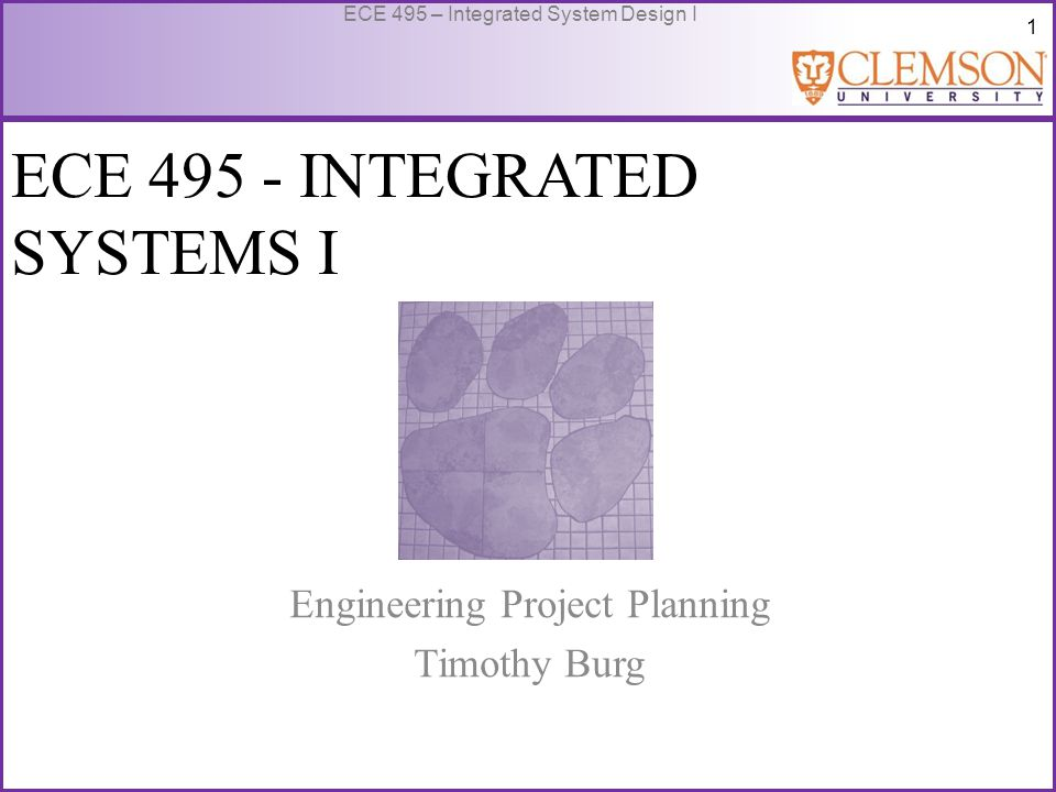 1 ECE 495 – Integrated System Design I ECE 495 - INTEGRATED SYSTEMS I Engineering Project Planning Timothy Burg