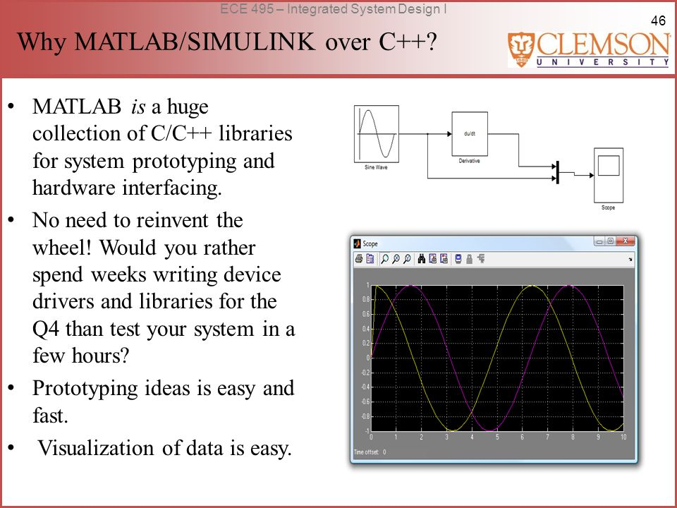 46 ECE 495 – Integrated System Design I Why MATLAB/SIMULINK over C++? MATLAB is a huge collection of C/C++ libraries for system prototyping and hardwa