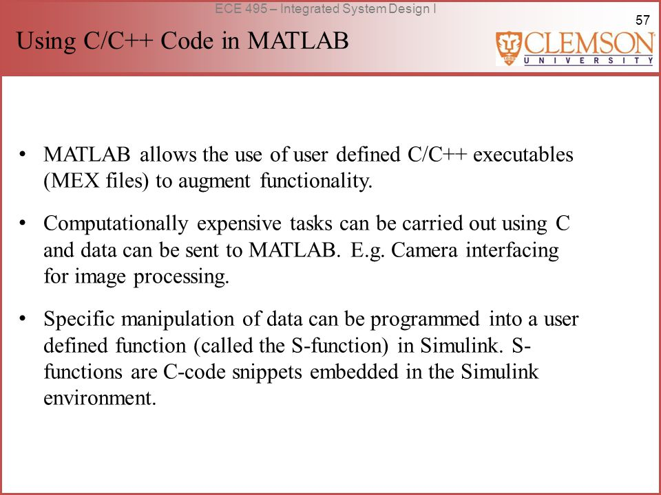 57 ECE 495 – Integrated System Design I Using C/C++ Code in MATLAB MATLAB allows the use of user defined C/C++ executables (MEX files) to augment functionality.