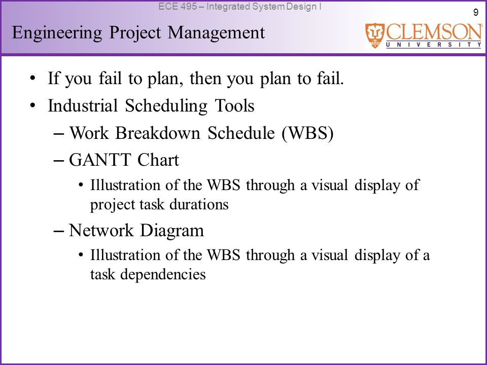 9 ECE 495 – Integrated System Design I Engineering Project Management If you fail to plan, then you plan to fail.