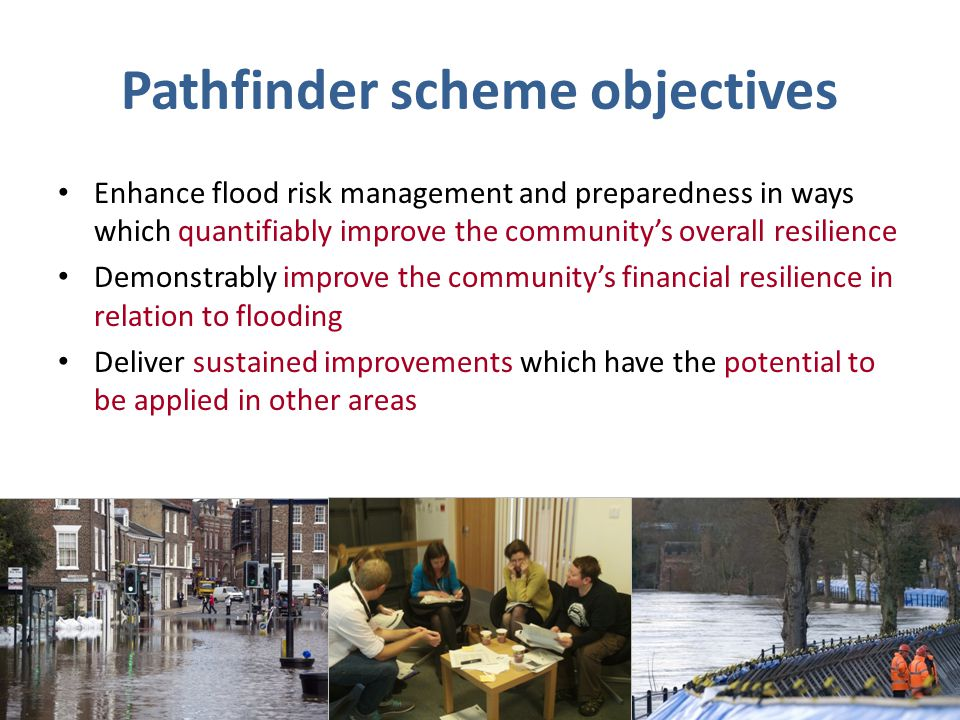 Pathfinder scheme objectives Enhance flood risk management and preparedness in ways which quantifiably improve the community's overall resilience Demonstrably improve the community's financial resilience in relation to flooding Deliver sustained improvements which have the potential to be applied in other areas