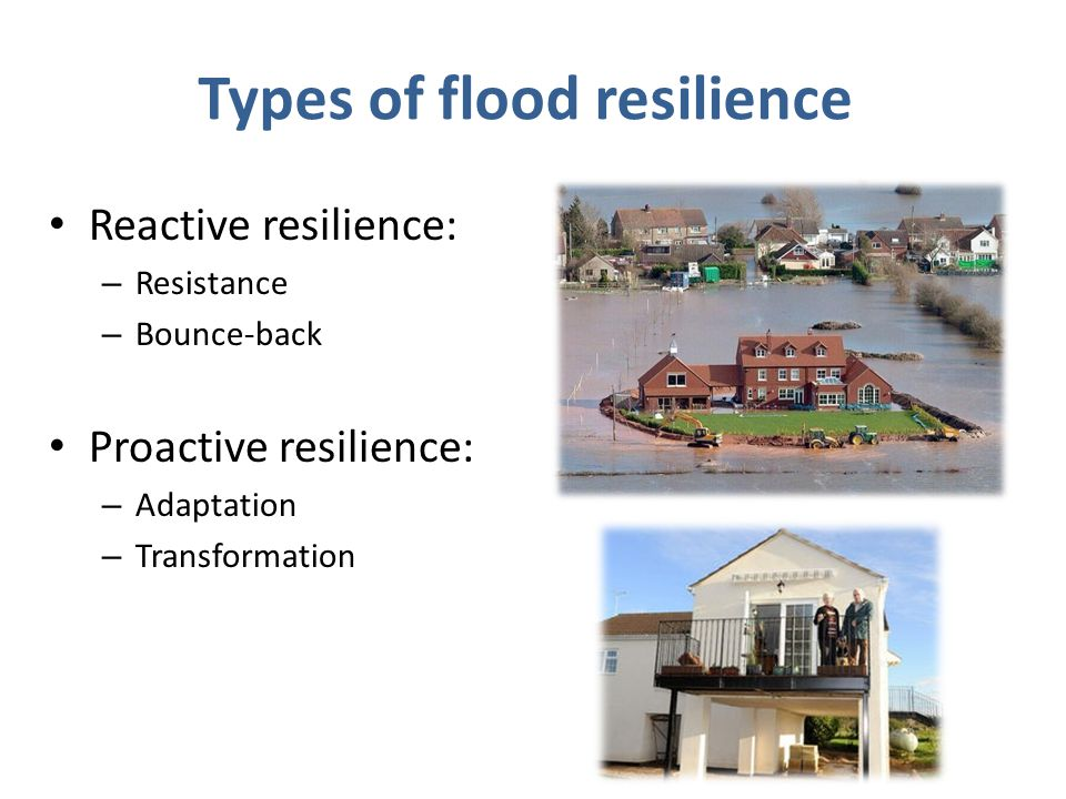 Types of flood resilience Reactive resilience: – Resistance – Bounce-back Proactive resilience: – Adaptation – Transformation