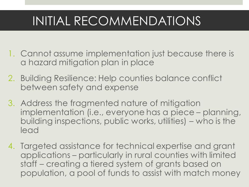 INITIAL RECOMMENDATIONS 1.Cannot assume implementation just because there is a hazard mitigation plan in place 2.Building Resilience: Help counties balance conflict between safety and expense 3.Address the fragmented nature of mitigation implementation (i.e., everyone has a piece – planning, building inspections, public works, utilities) – who is the lead 4.Targeted assistance for technical expertise and grant applications – particularly in rural counties with limited staff – creating a tiered system of grants based on population, a pool of funds to assist with match money