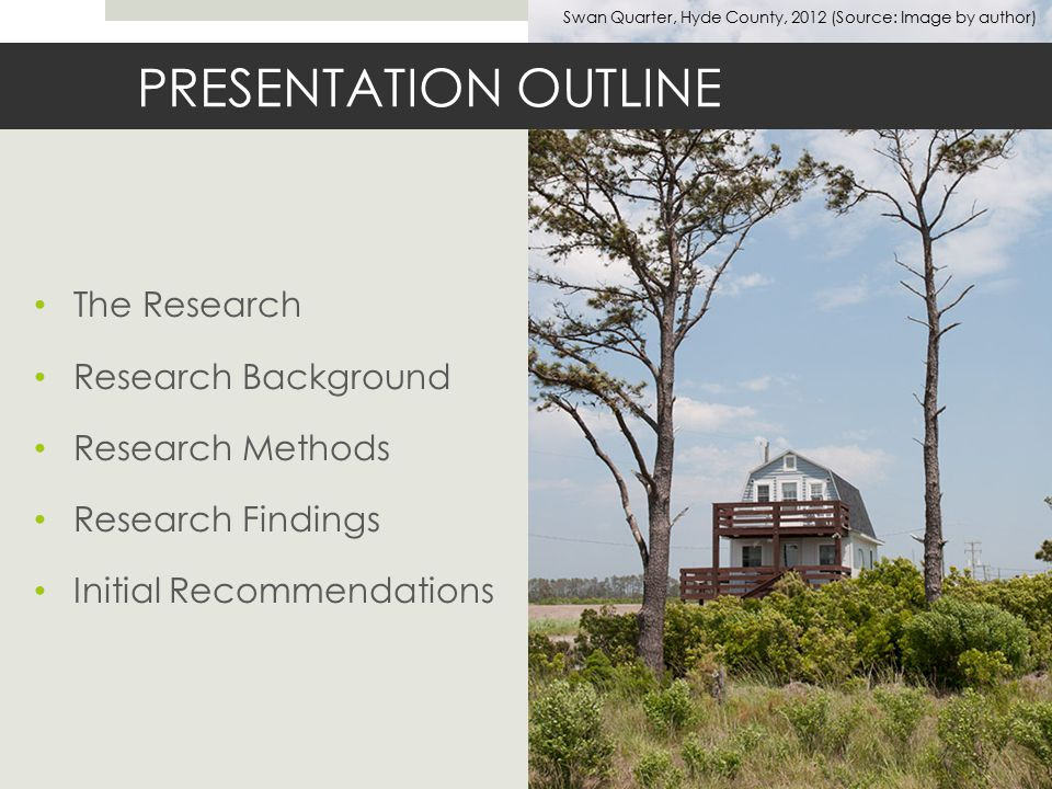 The Research Research Background Research Methods Research Findings Initial Recommendations PRESENTATION OUTLINE Swan Quarter, Hyde County, 2012 (Source: Image by author)