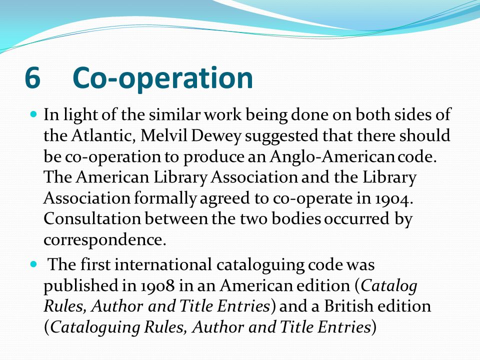 6Co-operation In light of the similar work being done on both sides of the Atlantic, Melvil Dewey suggested that there should be co-operation to produ