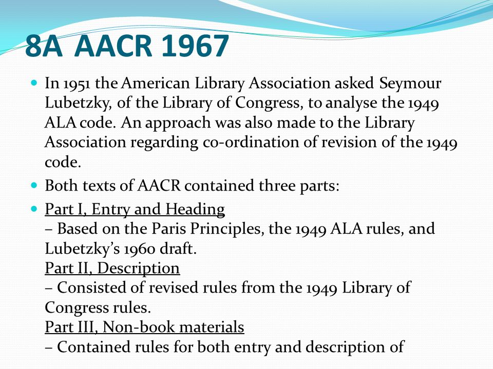 8AAACR 1967 In 1951 the American Library Association asked Seymour Lubetzky, of the Library of Congress, to analyse the 1949 ALA code. An approach was