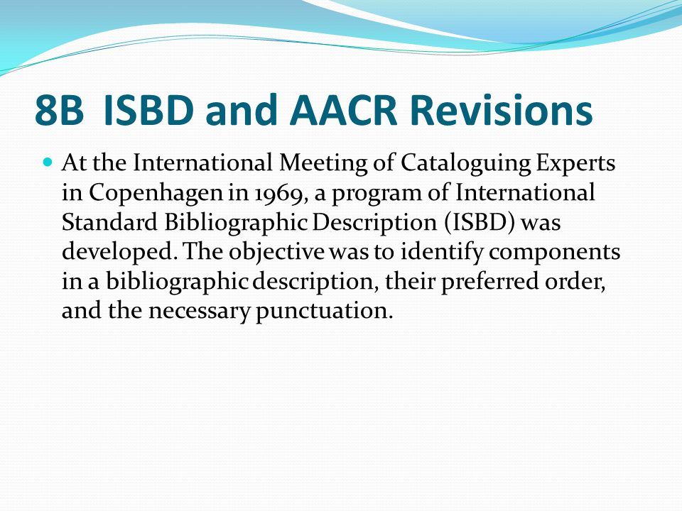 8B ISBD and AACR Revisions At the International Meeting of Cataloguing Experts in Copenhagen in 1969, a program of International Standard Bibliographi