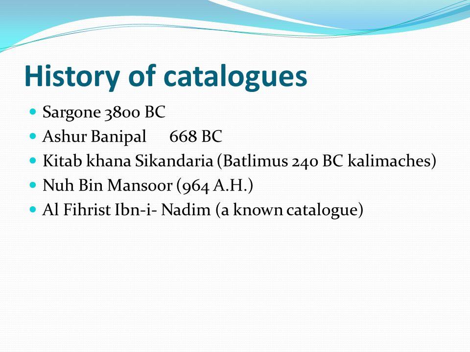 History of catalogues Sargone 3800 BC Ashur Banipal668 BC Kitab khana Sikandaria (Batlimus 240 BC kalimaches) Nuh Bin Mansoor (964 A.H.) Al Fihrist Ibn-i- Nadim (a known catalogue)