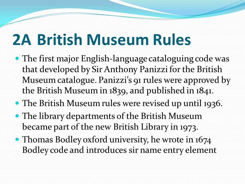 2ABritish Museum Rules The first major English-language cataloguing code was that developed by Sir Anthony Panizzi for the British Museum catalogue. P