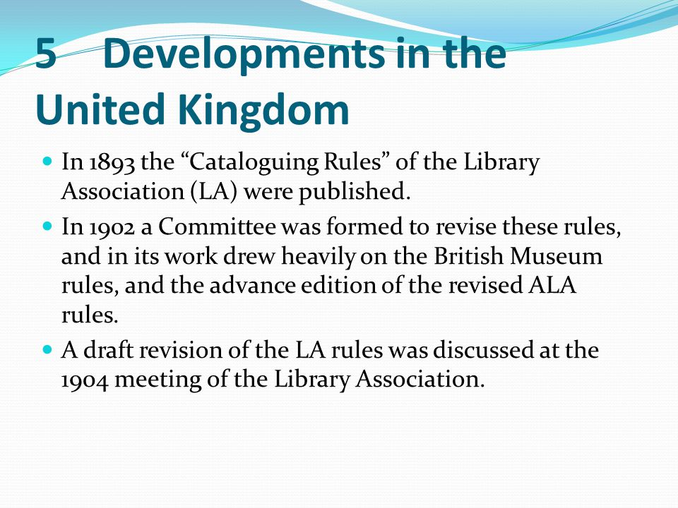 "5Developments in the United Kingdom In 1893 the ""Cataloguing Rules"" of the Library Association (LA) were published. In 1902 a Committee was formed to"