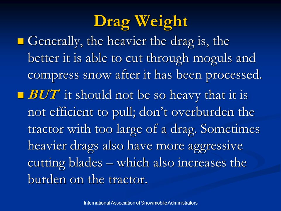 International Association of Snowmobile Administrators Drag Weight Generally, the heavier the drag is, the better it is able to cut through moguls and
