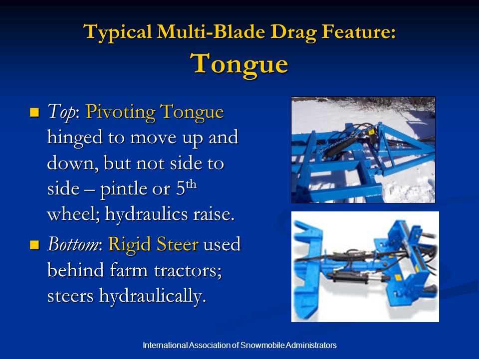 International Association of Snowmobile Administrators Typical Multi-Blade Drag Feature: Tongue Top: Pivoting Tongue hinged to move up and down, but n