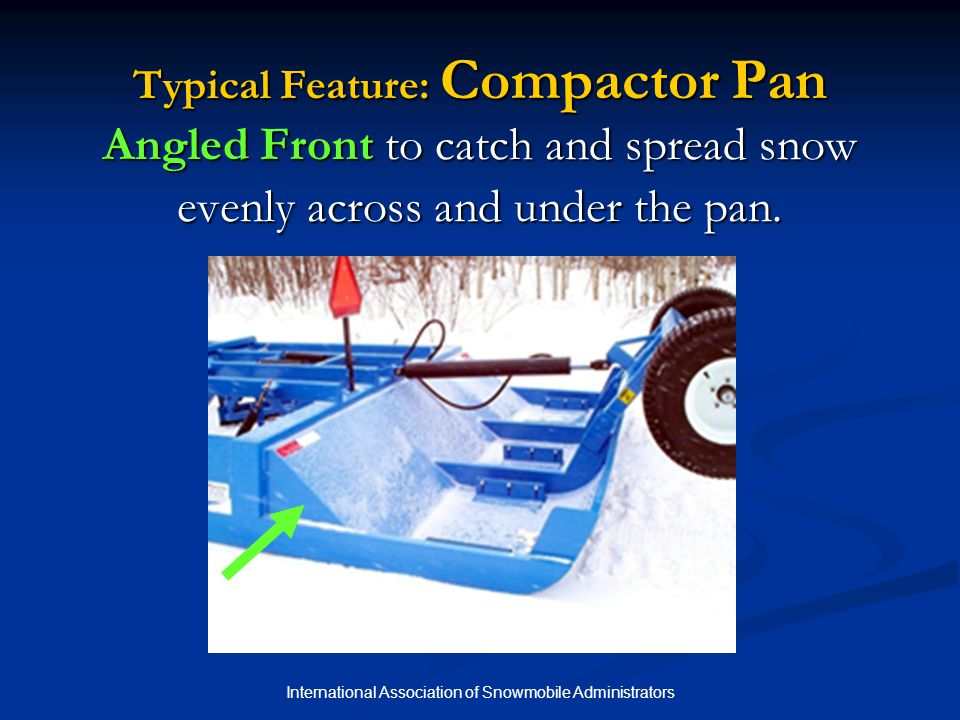 International Association of Snowmobile Administrators Typical Feature: Compactor Pan Angled Front to catch and spread snow evenly across and under th