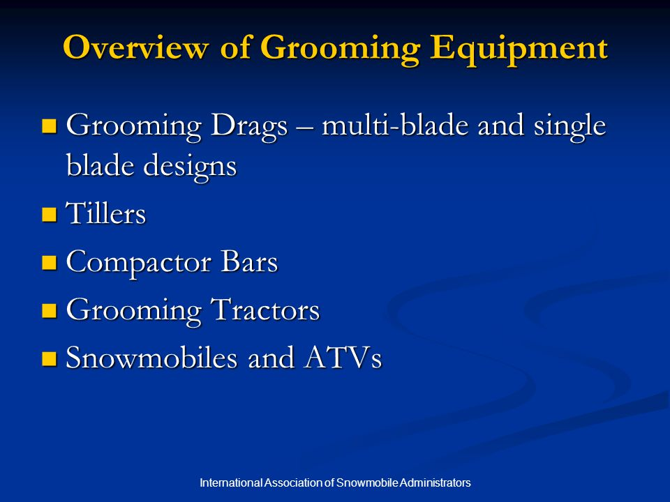 International Association of Snowmobile Administrators Overview of Grooming Equipment Grooming Drags – multi-blade and single blade designs Grooming D