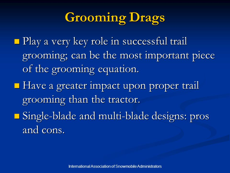 International Association of Snowmobile Administrators Grooming Drags Play a very key role in successful trail grooming; can be the most important pie