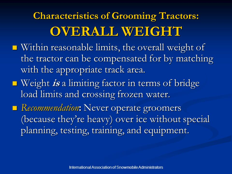International Association of Snowmobile Administrators Characteristics of Grooming Tractors: OVERALL WEIGHT Within reasonable limits, the overall weig