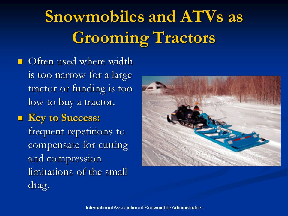 International Association of Snowmobile Administrators Snowmobiles and ATVs as Grooming Tractors Often used where width is too narrow for a large trac