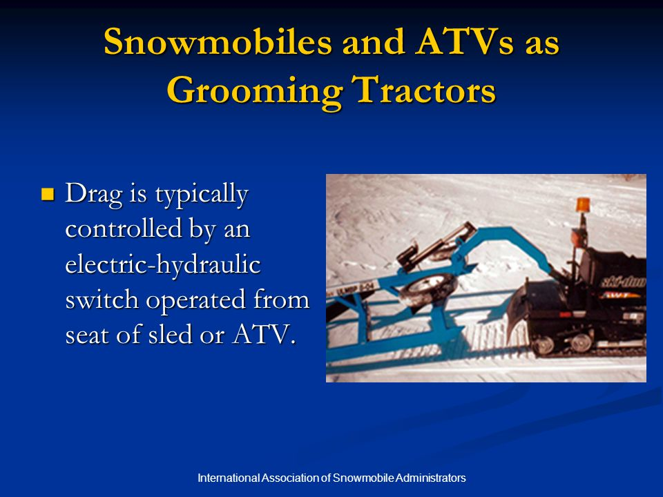 International Association of Snowmobile Administrators Snowmobiles and ATVs as Grooming Tractors Drag is typically controlled by an electric-hydraulic