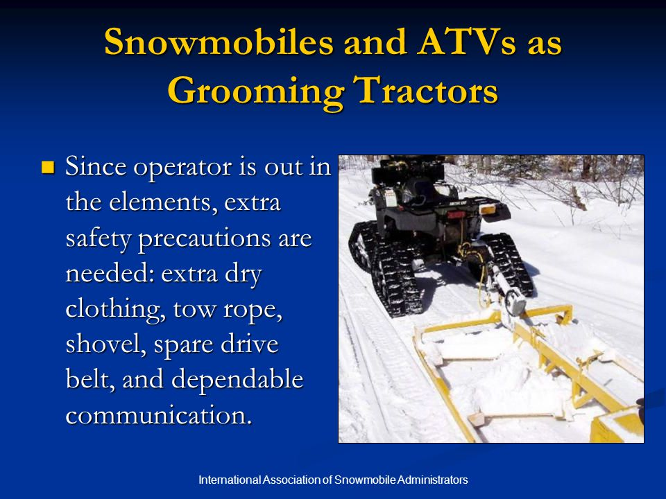 International Association of Snowmobile Administrators Snowmobiles and ATVs as Grooming Tractors Since operator is out in the elements, extra safety p