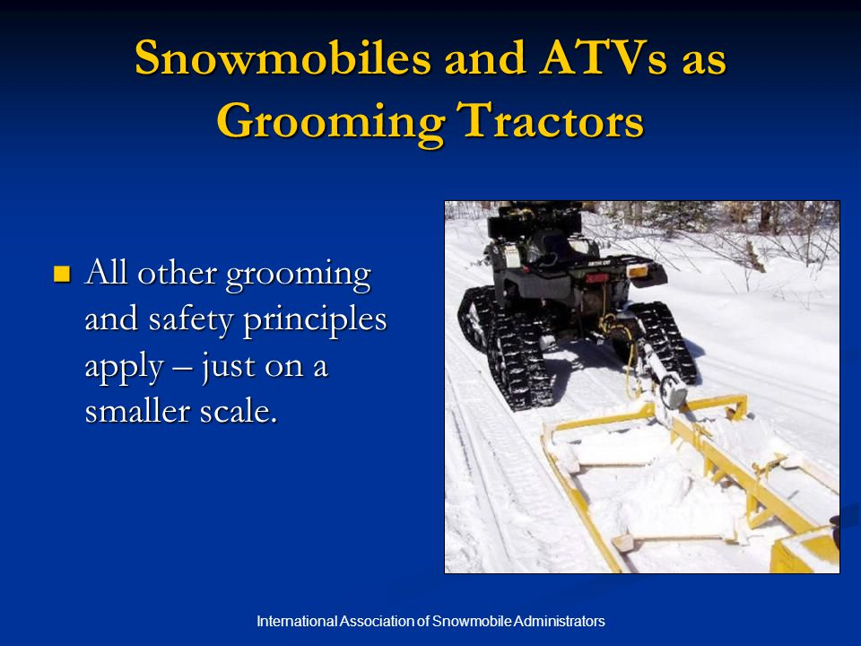 International Association of Snowmobile Administrators Snowmobiles and ATVs as Grooming Tractors All other grooming and safety principles apply – just