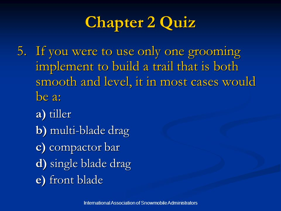 International Association of Snowmobile Administrators Chapter 2 Quiz 5.If you were to use only one grooming implement to build a trail that is both s