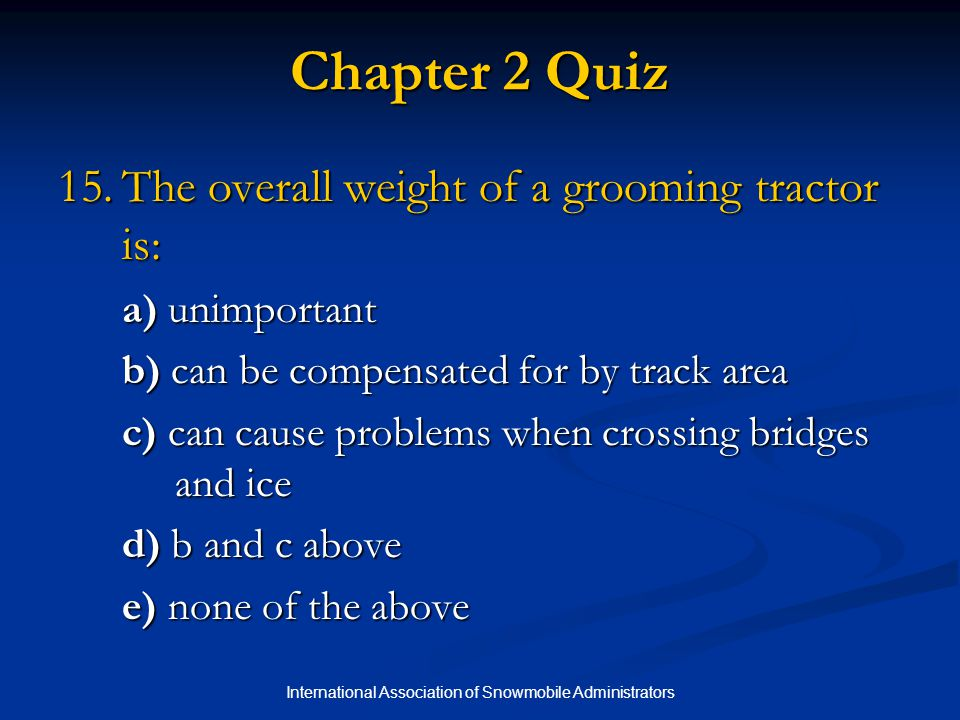 International Association of Snowmobile Administrators Chapter 2 Quiz 15.The overall weight of a grooming tractor is: a) unimportant b) can be compens
