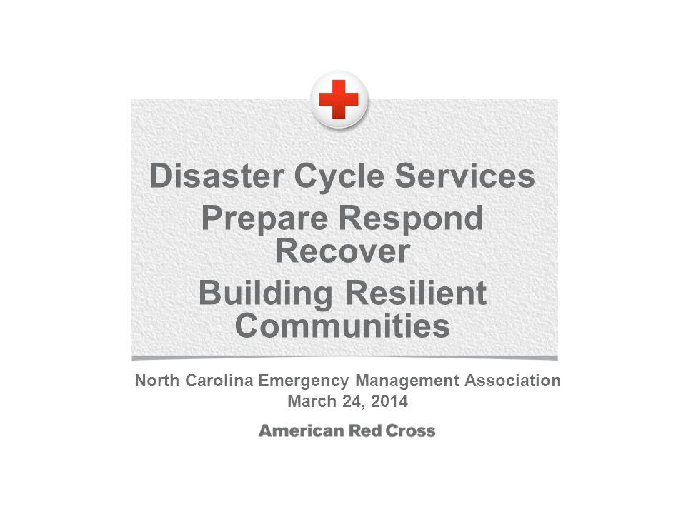 Disaster Cycle Services Prepare Respond Recover Building Resilient Communities North Carolina Emergency Management Association March 24, 2014