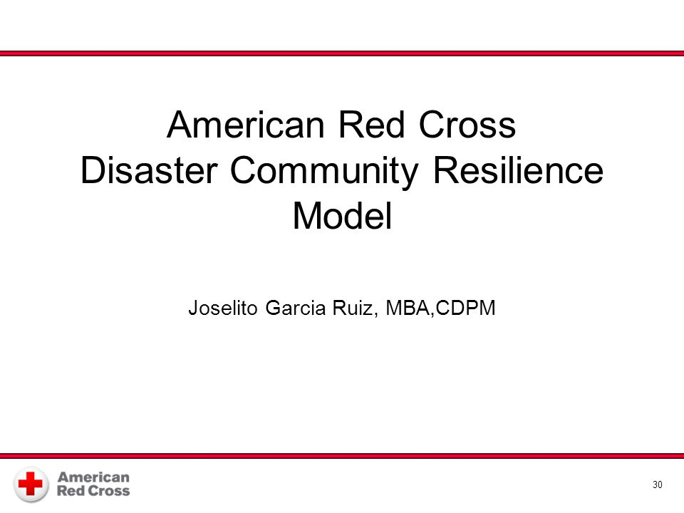 American Red Cross Disaster Community Resilience Model Disaster Community Resilience Model Joselito Garcia Ruiz, MBA,CDPM 30