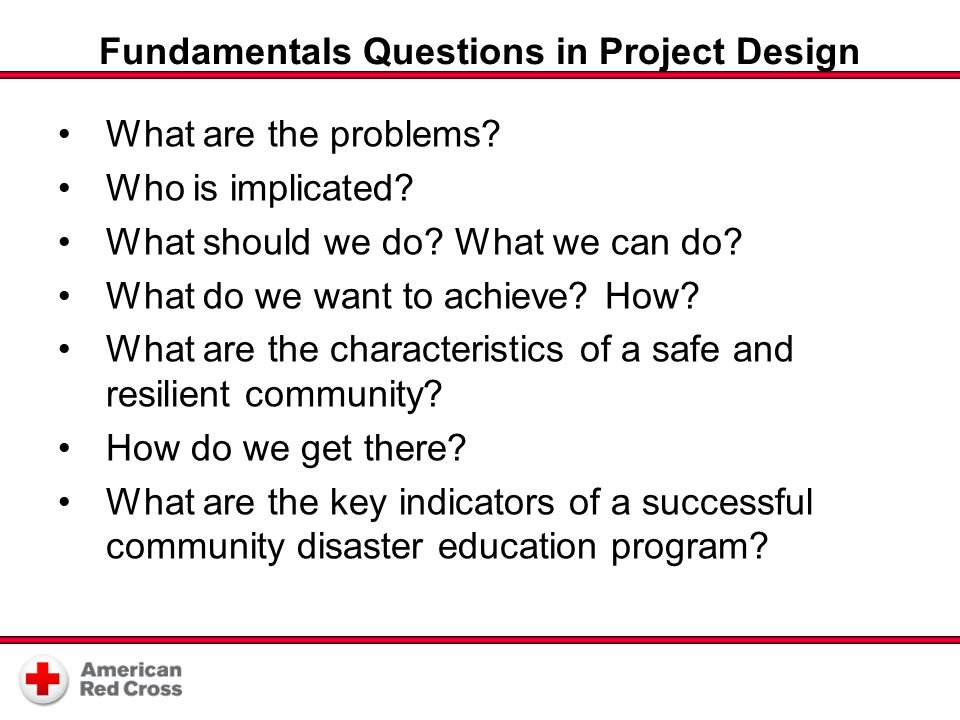 Fundamentals Questions in Project Design What are the problems? Who is implicated? What should we do? What we can do? What do we want to achieve? How?