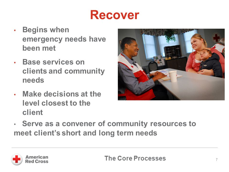 Recover Begins when emergency needs have been met Base services on clients and community needs Make decisions at the level closest to the client 7 Ser