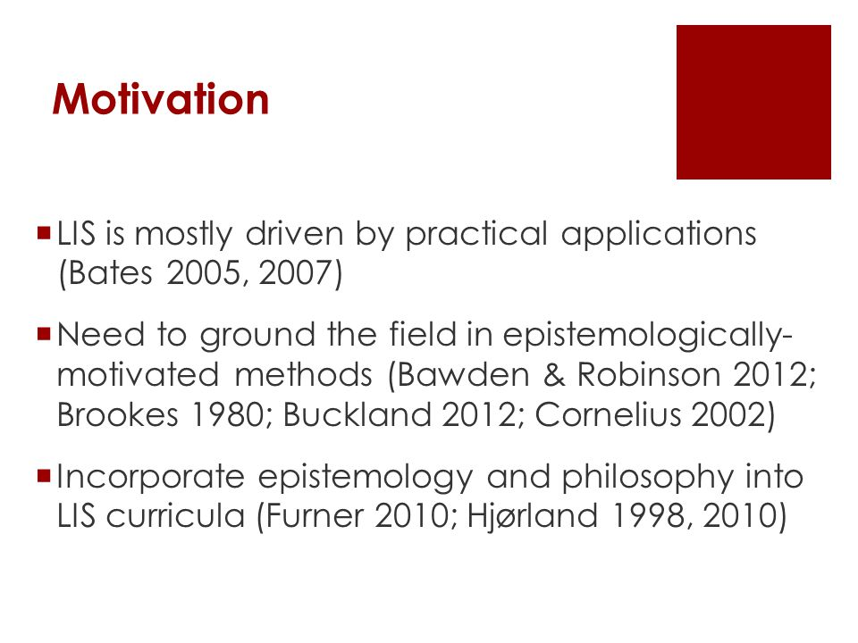 Motivation  LIS is mostly driven by practical applications (Bates 2005, 2007)  Need to ground the field in epistemologically- motivated methods (Baw